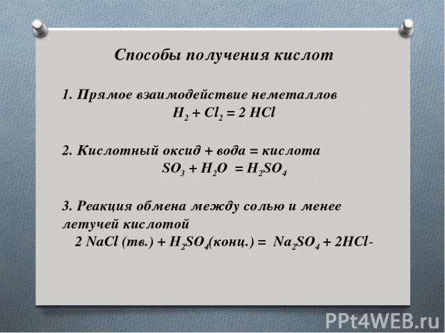 Способы получения кислот 1.Прямое взаимодействие неметаллов H2+Cl2= 2HCl 2. Кислотный оксид + вода = кислота SO3+H2O =H2SO4 3. Реакция обмена между солью и менее летучей кислотой 2 NaCl (тв.) + H2SO4(конц.) = Na2SO4+ 2HCl