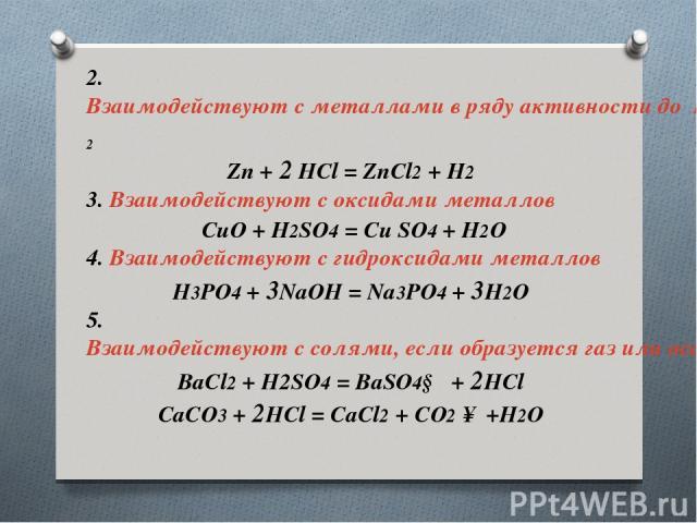 2. Взаимодействуют с металлами в ряду активности доH2 Zn + 2 HCl = ZnCl2 + H2 3. Взаимодействуют с оксидами металлов CuO + H2SO4 = Cu SO4 + H2O 4. Взаимодействуют с гидроксидами металлов H3PO4 + 3NaOH = Na3PO4 + 3H2O 5. Взаимодействуют с солями, …