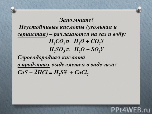 Запомните! Неустойчивые кислоты (угольная и сернистая) – разлагаются на газ и воду: H2CO3↔ H2O + CO2↑ H2SO3↔ H2O + SO2↑ Сероводородная кислота в продуктахвыделяется в виде газа: СаS + 2HCl = H2S↑ + CaCl2