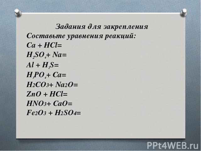 Задания для закрепления Составьте уравнения реакций: Ca + HCl= H2SO4+ Na= Al + H2S= H3PO4+ Ca= H2CO3+ Na2O= ZnO + HCl= HNO3+ CaO= Fe2O3 + H2SO4=