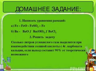 ДОМАШНЕЕ ЗАДАНИЕ: 1. Написать уравнения раекций: а) Fe – FeO - FeSO4 – Fe б) Ba