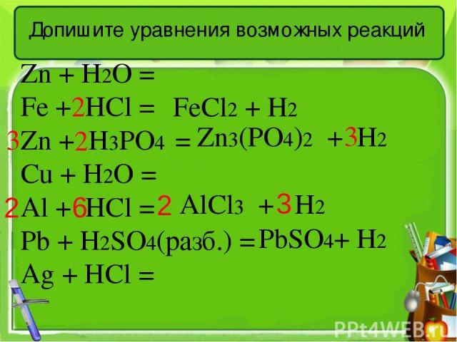 Допишите уравнения возможных реакций Zn + H2O = Fe + HCl = Zn + H3PO4 = Cu + H2O = Al + HCl = Pb + H2SO4(разб.) = Ag + HCl = FeCl2 + H2 Zn3(PO4)2 + H2 AlCl3 + H2 PbSO4+ Н2 2 3 2 3 2 3 2 6