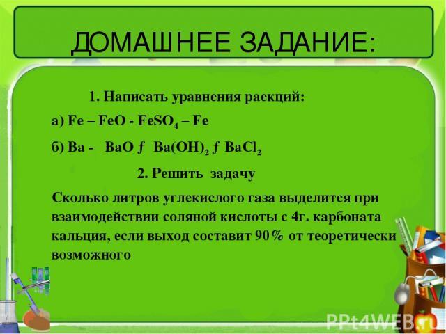 ДОМАШНЕЕ ЗАДАНИЕ: 1. Написать уравнения раекций: а) Fe – FeO - FeSO4 – Fe б) Ba - BaO → Ba(OH)2 →BaCl2 2. Решить задачу Сколько литров углекислого газа выделится при взаимодействии соляной кислоты с 4г. карбоната кальция, если выход составит 90% от …