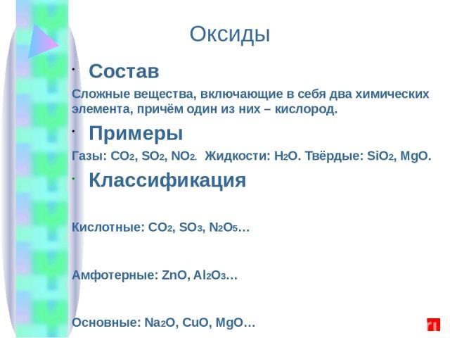 Состав Сложные вещества, включающие в себя два химических элемента, причём один из них – кислород. Примеры Газы: CO2, SO2, NO2. Жидкости: H2O. Твёрдые: SiO2, MgO. Классификация Кислотные: CO2, SO3, N2O5… Амфотерные: ZnO, Al2O3… Основные: Na2O, CuO, …