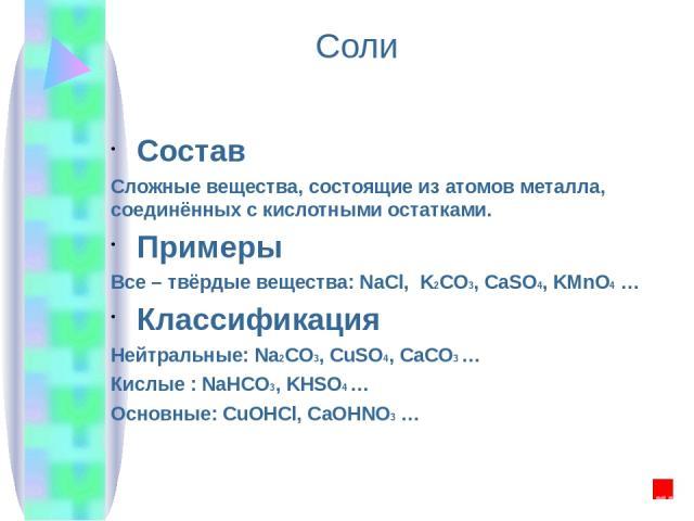 Соли Состав Сложные вещества, состоящие из атомов металла, соединённых с кислотными остатками. Примеры Все – твёрдые вещества: NaCl, K2CO3, CaSO4, KMnO4 … Классификация Нейтральные: Na2CO3, CuSO4, CaCO3 … Кислые : NaHCO3, KHSO4 … Основные: СuOHCl, C…
