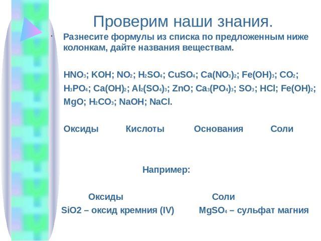 Проверим наши знания. Разнесите формулы из списка по предложенным ниже колонкам, дайте названия веществам. HNO3; KOH; NO2; H2SO4; CuSO4; Ca(NO3)2; Fe(OH)3; CO2; H3PO4; Ca(OH)2; Al2(SO4)3; ZnO; Ca3(PO4)3; SO3; HCl; Fe(OH)2; MgO; H2CO3; NaOH; NaCl. Ок…
