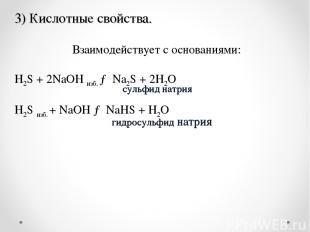 .  Взаимодействует с основаниями: H2S+ 2NaOH изб. →Na2S+ 2H2O H2Sизб. +N