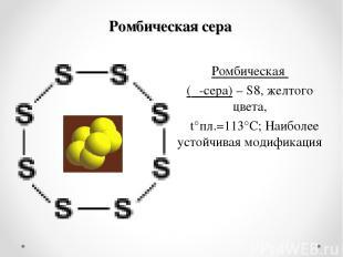 Ромбическая сера Ромбическая (α-сера) – S8, желтого цвета, t°пл.=113°C; Наиболее