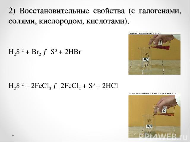 . H2S-2+ Br2→ S0+ 2HBr H2S-2+ 2FeCl3→ 2FeCl2+ S0+ 2HCl 2) Восстановительные свойства (с галогенами, солями, кислородом, кислотами).