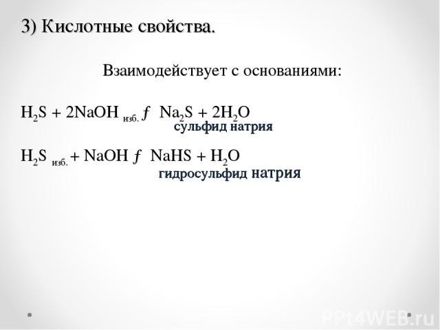 .  Взаимодействует с основаниями: H2S+ 2NaOH изб. →Na2S+ 2H2O H2Sизб. +NaOH→NaHS+H2O сульфид натрия гидросульфид натрия 3) Кислотные свойства.