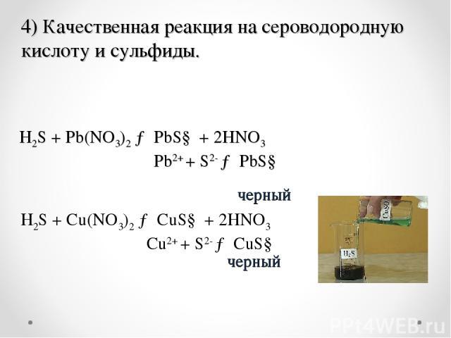 . Н2S + Pb(NO3)2→ PbS↓ + 2HNO3 Pb2++S2-→PbS↓ черный черный 4) Качественная реакция на сероводородную кислоту и сульфиды. H2S + Cu(NO3)2→ CuS↓ + 2HNO3 Сu2++S2-→CuS↓
