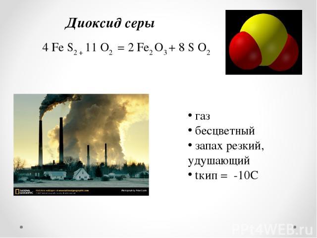 Диоксид серы 4 Fe S2 + 11 O2 = 2 Fe2 O3 + 8 S O2 газ бесцветный запах резкий, удушающий tкип = -10С