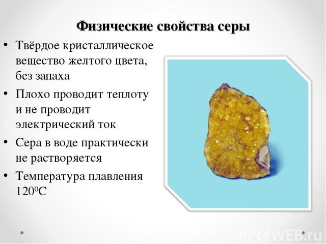 Физические свойства серы Твёрдое кристаллическое вещество желтого цвета, без запаха Плохо проводит теплоту и не проводит электрический ток Сера в воде практически не растворяется Температура плавления 1200С
