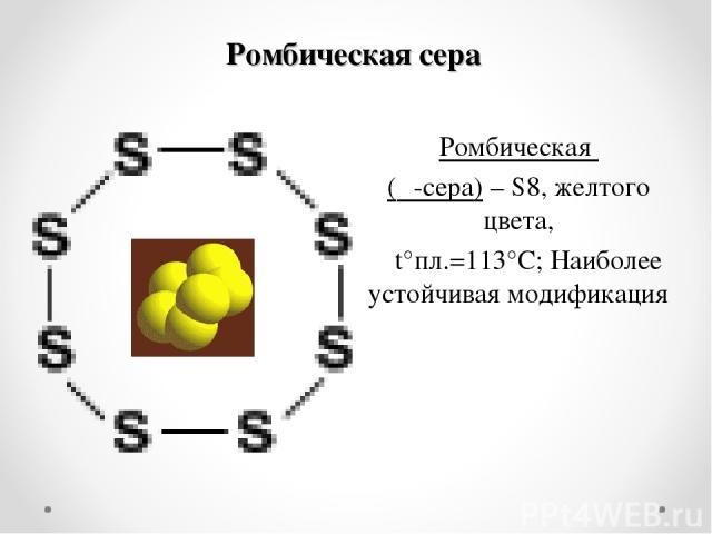 Ромбическая сера Ромбическая (α-сера) – S8, желтого цвета, t°пл.=113°C; Наиболее устойчивая модификация