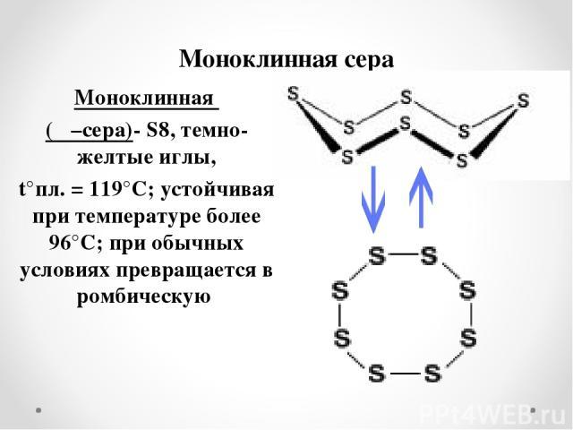 Моноклинная сера Моноклинная (β –сера)- S8, темно-желтые иглы, t°пл. = 119°C; устойчивая при температуре более 96°С; при обычных условиях превращается в ромбическую