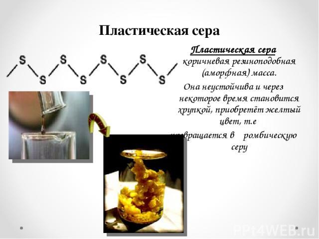 Пластическая сера Пластическая сера коричневая резиноподобная (аморфная) масса. Она неустойчива и через некоторое время становится хрупкой, приобретёт желтый цвет, т.е превращается в ромбическую серу