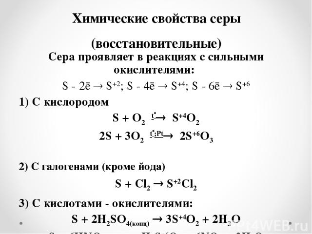 Химические свойства серы (восстановительные) Сера проявляет в реакциях с сильными окислителями: S - 2ē S+2; S - 4ē S+4; S - 6ē S+6 1) С кислородом S + O2 t S+4O2 2S + 3O2 t ;Рt 2S+6O3 2) С галогенами (кроме йода) S + Cl2 S+2Cl2 3) С кислотами - окис…