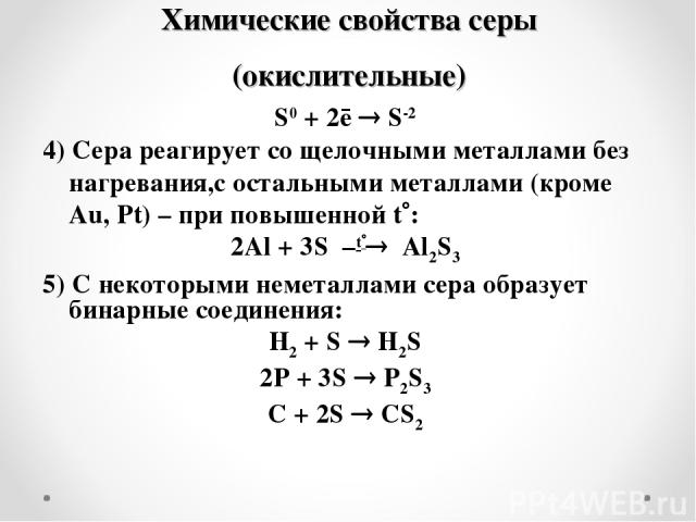 Химические свойства серы (окислительные) S0 + 2ē S-2 4) Сера реагирует со щелочными металлами без нагревания,c остальными металлами (кроме Au, Pt) – при повышенной t : 2Al + 3S –t Al2S3 5) С некоторыми неметаллами сера образует бинарные соединения: …