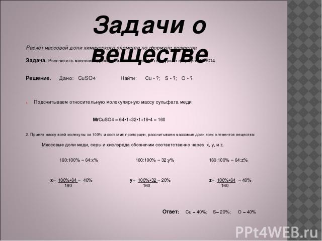 Задачи о веществе Расчёт массовой доли химического элемента по формуле вещества Задача. Рассчитать массовые доли элементов в сульфате меди по формуле CuSO4 Решение. Дано: CuSO4 Найти: ωCu - ?; ωS - ?; ωO - ?. Подсчитываем относительную молекулярную …
