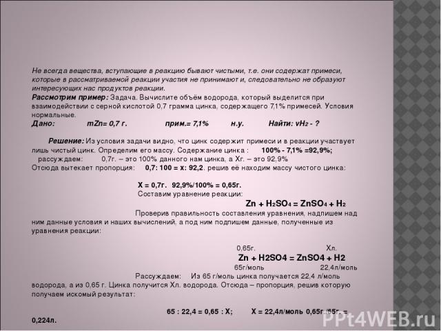Расчеты по уравнениям химических реакций если известен процент примесей в исходном веществе. Не всегда вещества, вступающие в реакцию бывают чистыми, т.е. они содержат примеси, которые в рассматриваемой реакции участия не принимают и, следовательно …