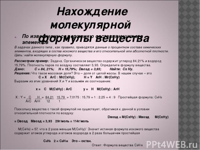 Нахождение молекулярной формулы вещества По известному содержанию составляющих его элементов В задачах данного типа , как правило, приводятся данные о процентном составе химических элементов, входящих в состав искомого вещества и его относительной и…