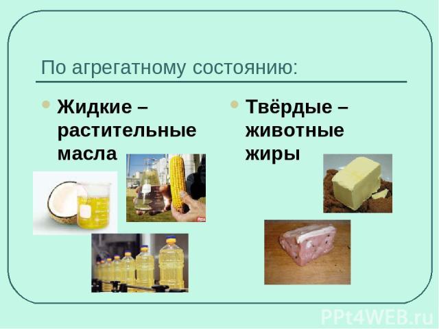 По агрегатному состоянию: Жидкие – растительные масла Твёрдые – животные жиры