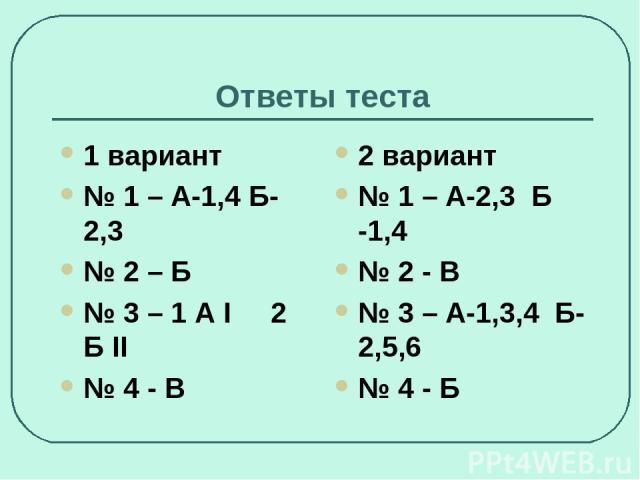 Ответы теста 1 вариант № 1 – А-1,4 Б-2,3 № 2 – Б № 3 – 1 А I 2 Б II № 4 - В 2 вариант № 1 – А-2,3 Б -1,4 № 2 - В № 3 – А-1,3,4 Б-2,5,6 № 4 - Б