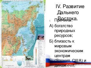 IV. Развитие Дальнего Востока. Причины: А) богатство природных ресурсов; Б) близ