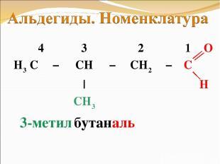 3-метил бутан аль 4 3 2 1 O H3 C − CH − CH2 − C   H CH3