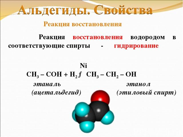 Реакция восстановления водородом в соответствующие спирты - гидрирование Ni СН3 – СОH + Н2 → CH3 – CH2 – OH этаналь этанол (ацетальдегид) (этиловый спирт) Реакция восстановления