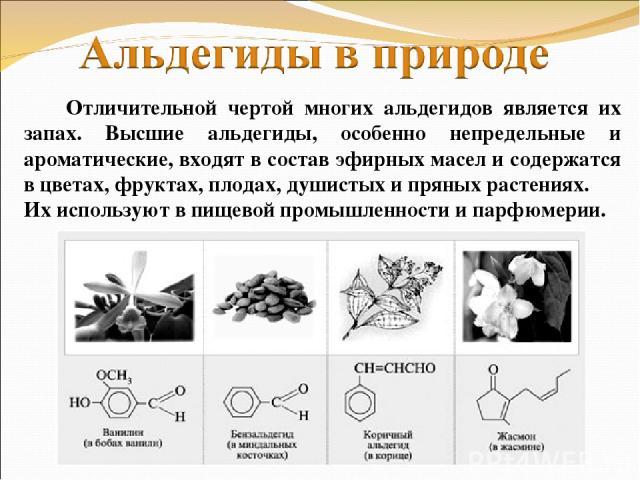 Отличительной чертой многих альдегидов является их запах. Высшие альдегиды, особенно непредельные и ароматические, входят в состав эфирных масел и содержатся в цветах, фруктах, плодах, душистых и пряных растениях. Их используют в пищевой промышленно…