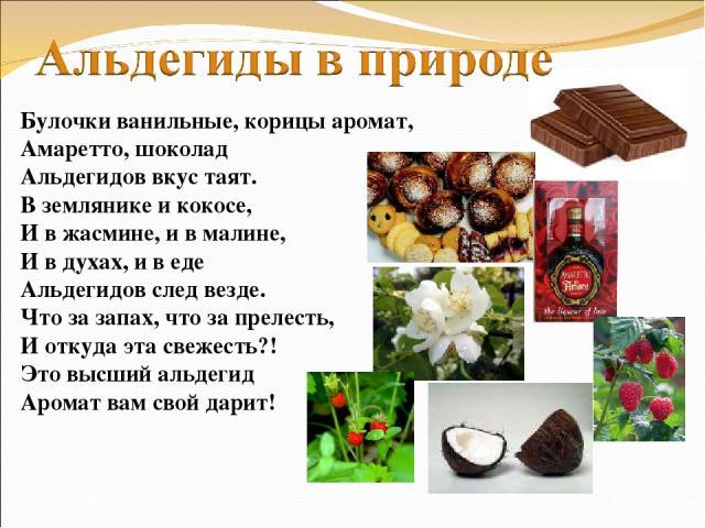Булочки ванильные, корицы аромат, Амаретто, шоколад Альдегидов вкус таят. В землянике и кокосе, И в жасмине, и в малине, И в духах, и в еде Альдегидов след везде. Что за запах, что за прелесть, И откуда эта свежесть?! Это высший альдегид Аромат вам …