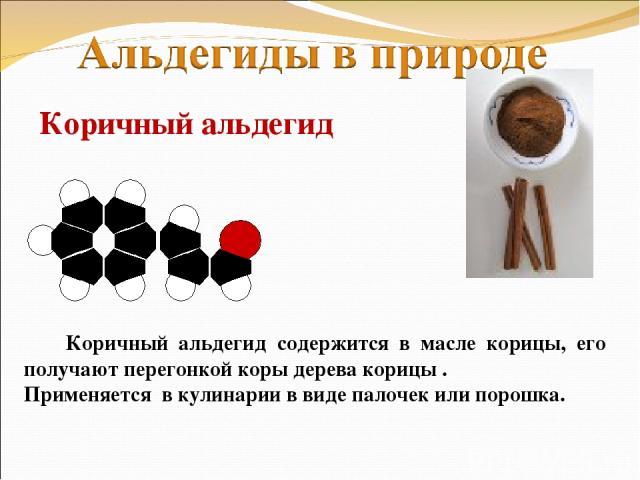 Коричный альдегид Коричный альдегид содержится в масле корицы, его получают перегонкой коры дерева корицы . Применяется в кулинарии в виде палочек или порошка.