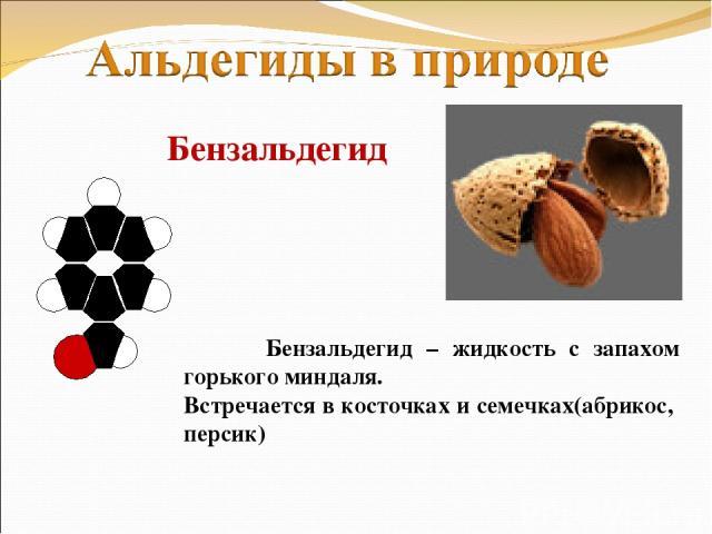 Бензальдегид Бензальдегид – жидкость с запахом горького миндаля. Встречается в косточках и семечках(абрикос, персик)