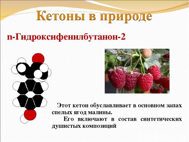 n-Гидроксифенилбутанон-2 Этот кетон обуславливает в основном запах спелых ягод малины. Его включают в состав синтетических душистых композиций