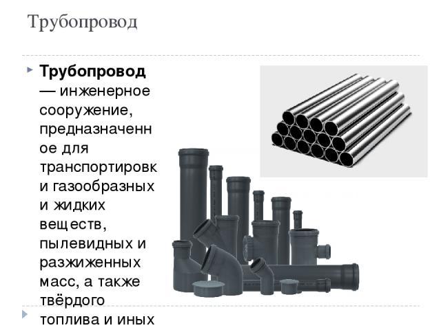 Трубопровод Трубопрово д— инженерное сооружение, предназначенное для транспортировки газообразных и жидких веществ, пылевидных и разжиженных масс, а также твёрдого топлива и иных твёрдых веществ в виде раствора под воздействием разницы давлений в п…
