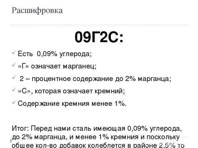 Расшифровка 09Г2С: Есть 0,09% углерода; «Г» означает марганец; 2 – процентное содержание до 2% марганца; «С», которая означает кремний; Содержание кремния менее 1%. Итог: Перед нами сталь имеющая 0,09% углерода, до 2% марганца, и менее 1% кремния …