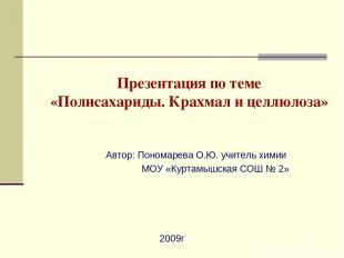 Презентация по теме «Полисахариды. Крахмал и целлюлоза» Автор: Пономарева О.Ю. у