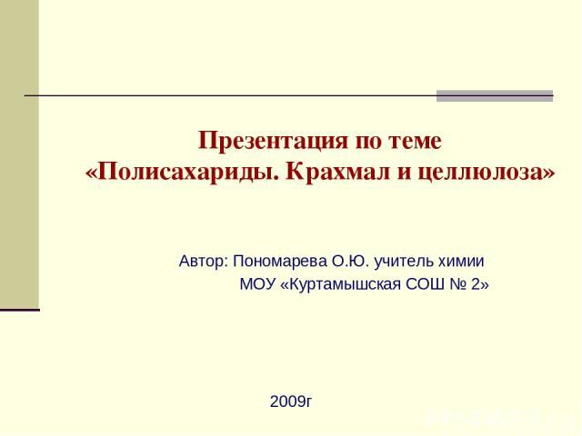 Презентация по теме «Полисахариды. Крахмал и целлюлоза» Автор: Пономарева О.Ю. учитель химии МОУ «Куртамышская СОШ № 2» 2009г