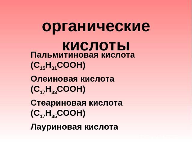 органические кислоты Пальмитиновая кислота (С15Н31СООН) Олеиновая кислота (С17Н33СООН) Стеариновая кислота (С17Н35СООН) Лауриновая кислота