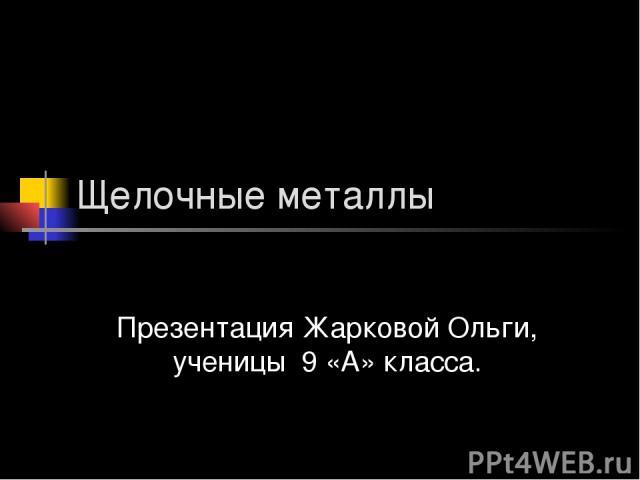 Щелочные металлы Презентация Жарковой Ольги, ученицы 9 «А» класса.