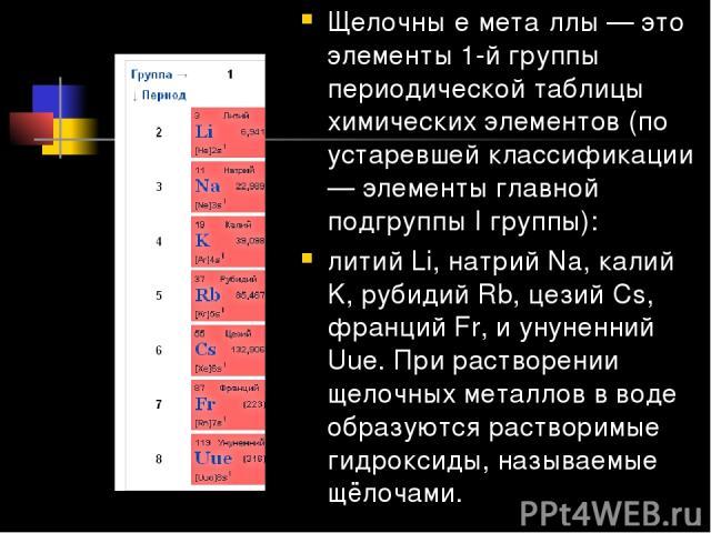 Щелочны е мета ллы — это элементы 1-й группы периодической таблицы химических элементов (по устаревшей классификации — элементы главной подгруппы I группы): литий Li, натрий Na, калий K, рубидий Rb, цезий Cs, франций Fr, и унуненний Uue. При раствор…