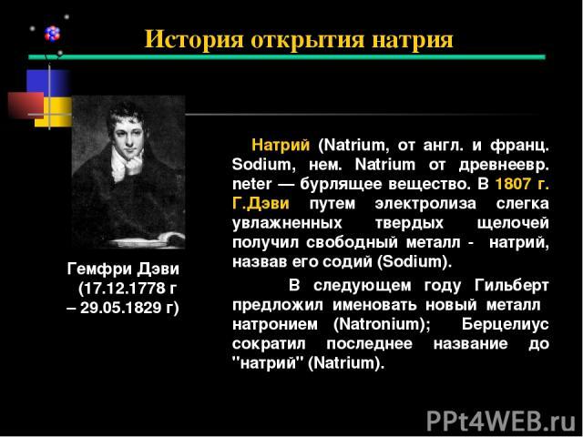 Натрий (Natrium, от англ. и франц. Sodium, нем. Natrium от древнеевр. neter — бурлящее вещество. В 1807 г. Г.Дэви путем электролиза слегка увлажненных твердых щелочей получил свободный металл - натрий, назвав его содий (Sodium). В следующем году Гил…