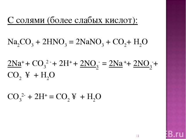 * C солями (более слабых кислот): Na2CO3+ 2HNO3= 2NaNO3+ CO2+ H2O 2Na+ + CO32 - + 2H+ + 2NO3- = 2Na ++ 2NO3-+ CO2 ↑ + H2O CO32-+ 2H+= CO2↑ + H2O