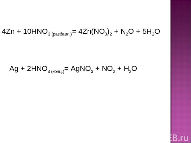 4Zn + 10HNO3 (разбавл.)= 4Zn(NO3)2 + N2O + 5H2O Ag + 2HNO3 (конц.)= AgNO3 + NO2 + H2O