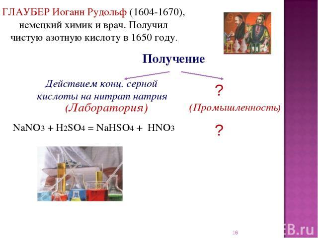 * Получение ГЛАУБЕР Иоганн Рудольф (1604-1670), немецкий химик и врач. Получил чистую азотную кислоту в 1650 году. Завод азотной кислоты NaNO3 + H2SO4 = NaHSO4 + HNO3 Действием конц. серной кислоты на нитрат натрия (Лаборатория)