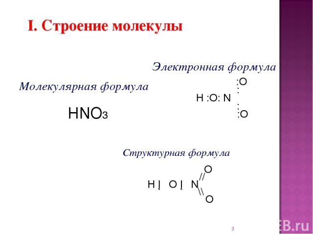 * I. Строение молекулы Электронная формула :O : H :O: N : :O Структурная формула O // H ─ O ─ N \\ O Молекулярная формула HNO3
