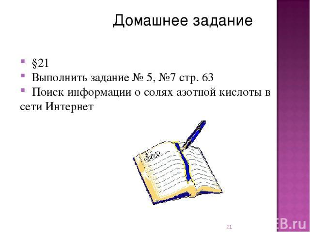 Домашнее задание §21 Выполнить задание № 5, №7 стр. 63 Поиск информации о солях азотной кислоты в сети Интернет *