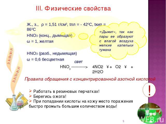 Ж., з., ρ = 1,51 г/см3, tпл = - 420С, tкип = 860С НNO3 (конц., дымящая) ω = 1, желтая НNO3 (разб., недымящая) ω = 0,6 бесцветная III. Физические свойства Правила обращения с концентрированной азотной кислотой «Дымит», так как пары ее образуют с влаг…