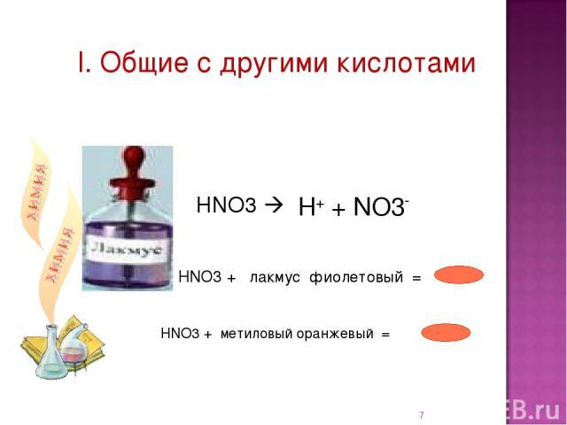I. Общие с другими кислотами НNO3 + лакмус фиолетовый = * НNO3 + метиловый оранжевый = НNO3 H+ + NO3-